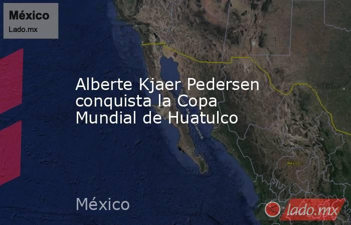 Alberte Kjaer Pedersen conquista la Copa Mundial de Huatulco. Noticias en tiempo real