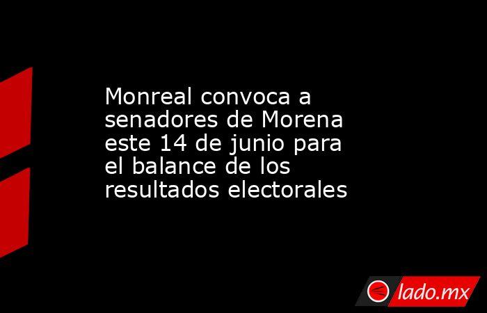 Monreal convoca a senadores de Morena este 14 de junio para el balance de los resultados electorales. Noticias en tiempo real