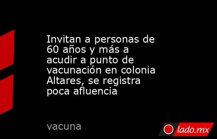 Invitan a personas de 60 años y más a acudir a punto de vacunación en colonia Altares, se registra poca afluencia. Noticias en tiempo real