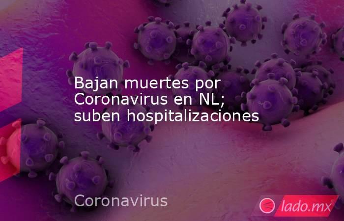 Bajan muertes por Coronavirus en NL; suben hospitalizaciones. Noticias en tiempo real
