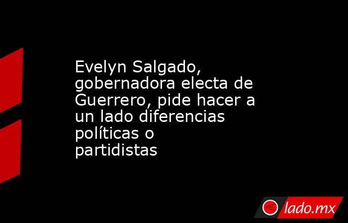 Evelyn Salgado, gobernadora electa de Guerrero, pide hacer a un lado diferencias políticas o partidistas. Noticias en tiempo real