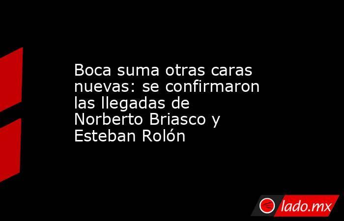 Boca suma otras caras nuevas: se confirmaron las llegadas de Norberto Briasco y Esteban Rolón. Noticias en tiempo real