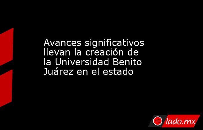 Avances significativos llevan la creación de la Universidad Benito Juárez en el estado. Noticias en tiempo real