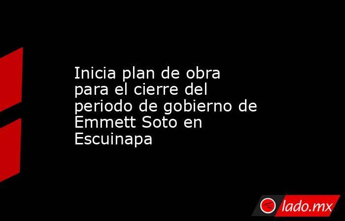 Inicia plan de obra para el cierre del periodo de gobierno de Emmett Soto en Escuinapa. Noticias en tiempo real