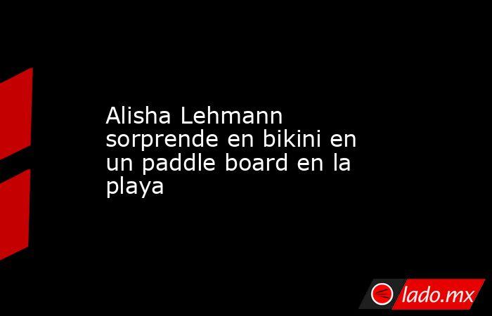 Alisha Lehmann sorprende en bikini en un paddle board en la playa. Noticias en tiempo real