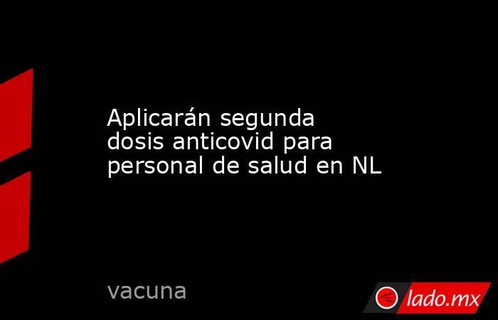 Aplicarán segunda dosis anticovid para personal de salud en NL. Noticias en tiempo real