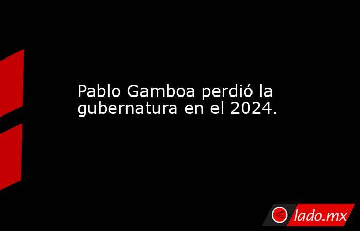Pablo Gamboa perdió la gubernatura en el 2024.. Noticias en tiempo real