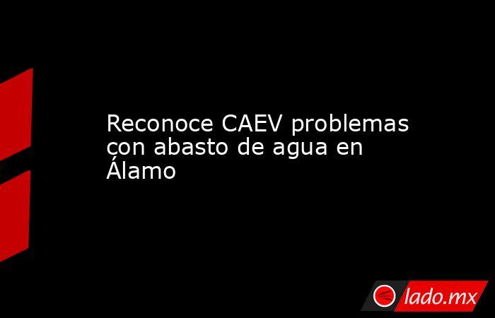 Reconoce CAEV problemas con abasto de agua en Álamo. Noticias en tiempo real