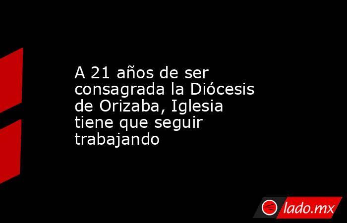 A 21 años de ser consagrada la Diócesis de Orizaba, Iglesia tiene que seguir trabajando. Noticias en tiempo real