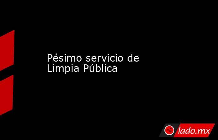 Pésimo servicio de Limpia Pública. Noticias en tiempo real