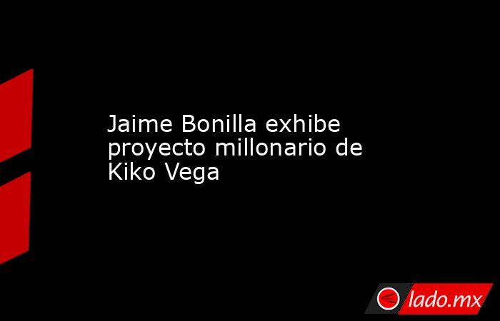 Jaime Bonilla exhibe proyecto millonario de Kiko Vega. Noticias en tiempo real