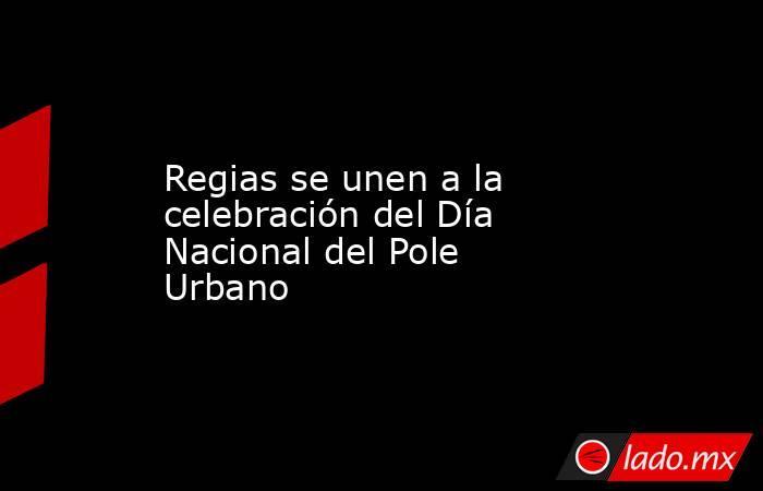 Regias se unen a la celebración del Día Nacional del Pole Urbano. Noticias en tiempo real