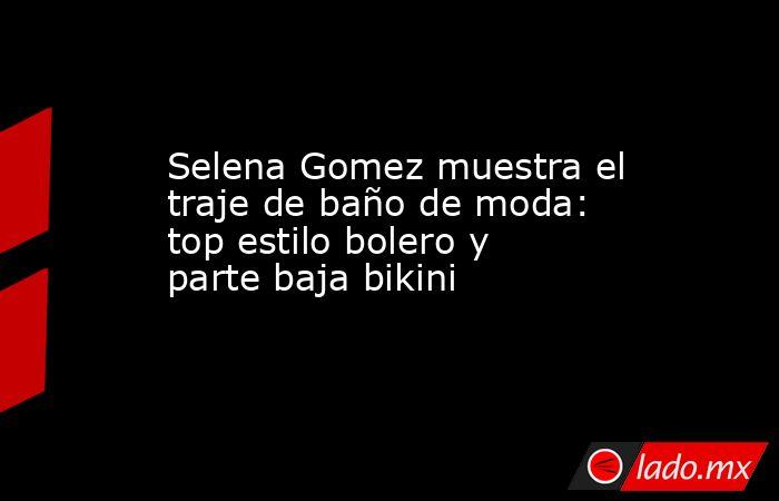 Selena Gomez muestra el traje de baño de moda: top estilo bolero y parte baja bikini. Noticias en tiempo real
