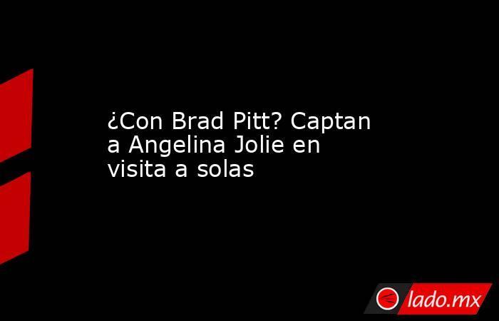 ¿Con Brad Pitt? Captan a Angelina Jolie en visita a solas. Noticias en tiempo real