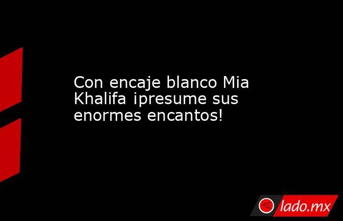 Con encaje blanco Mia Khalifa ¡presume sus enormes encantos!. Noticias en tiempo real
