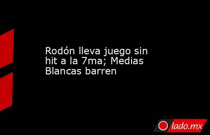 Rodón lleva juego sin hit a la 7ma; Medias Blancas barren. Noticias en tiempo real