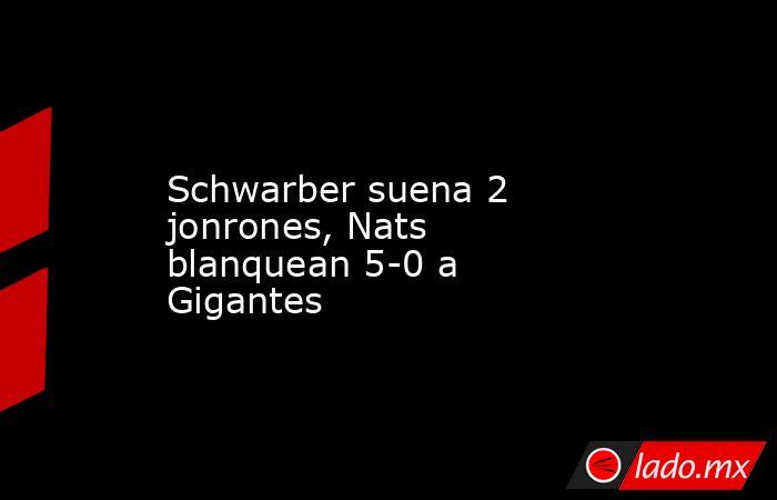 Schwarber suena 2 jonrones, Nats blanquean 5-0 a Gigantes. Noticias en tiempo real