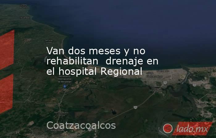 Van dos meses y no rehabilitan  drenaje en el hospital Regional. Noticias en tiempo real