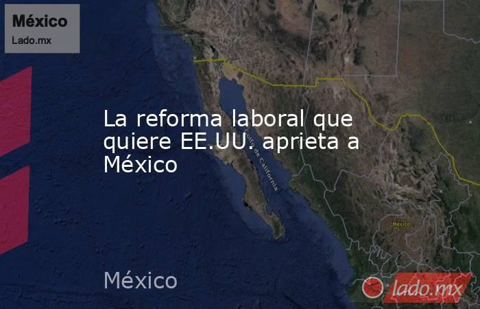 La reforma laboral que quiere EE.UU. aprieta a México. Noticias en tiempo real