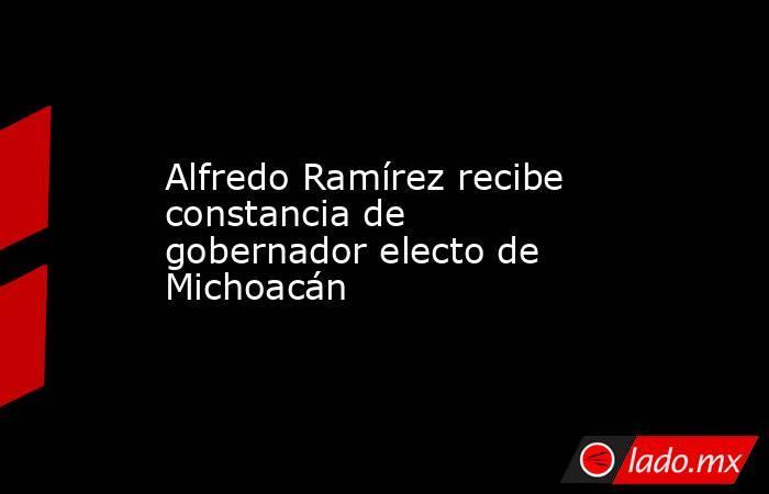 Alfredo Ramírez recibe constancia de gobernador electo de Michoacán. Noticias en tiempo real