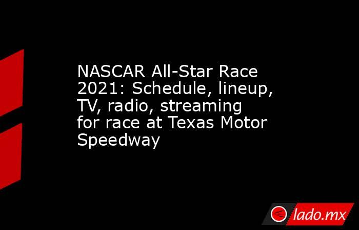 NASCAR All-Star Race 2021: Schedule, lineup, TV, radio, streaming for race at Texas Motor Speedway. Noticias en tiempo real