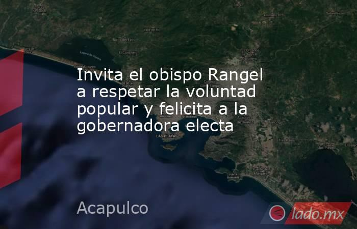 Invita el obispo Rangel a respetar la voluntad popular y felicita a la gobernadora electa. Noticias en tiempo real