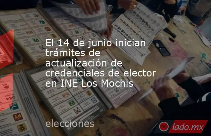El 14 de junio inician trámites de actualización de credenciales de elector en INE Los Mochis. Noticias en tiempo real