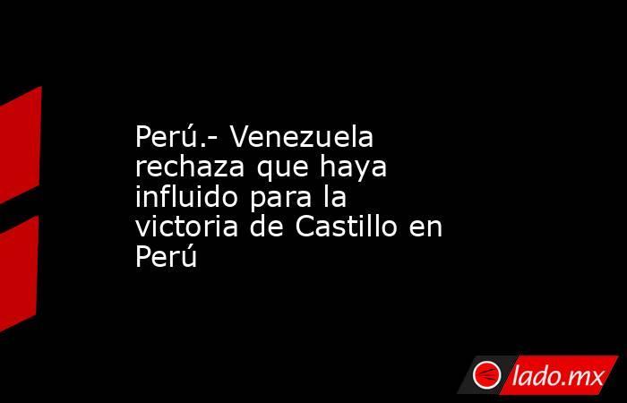 Perú.- Venezuela rechaza que haya influido para la victoria de Castillo en Perú. Noticias en tiempo real