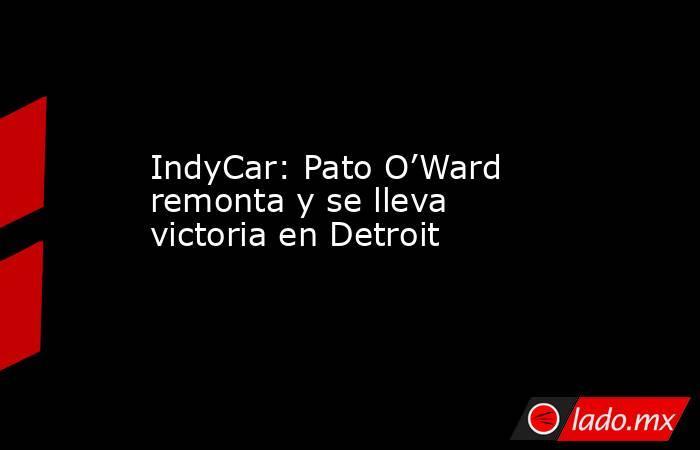 IndyCar: Pato O'Ward remonta y se lleva victoria en Detroit. Noticias en tiempo real