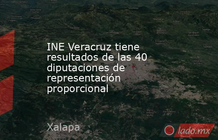 INE Veracruz tiene resultados de las 40 diputaciones de representación proporcional. Noticias en tiempo real