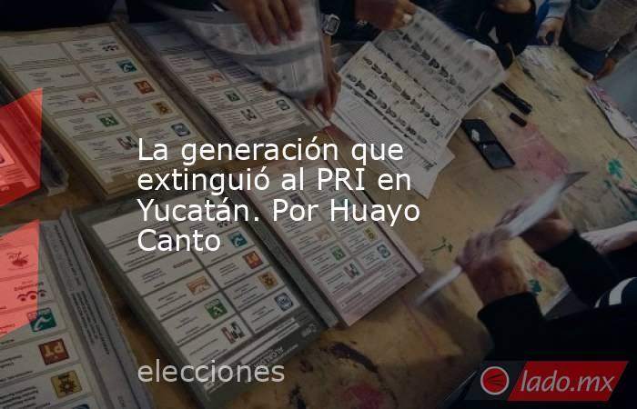 La generación que extinguió al PRI en Yucatán. Por Huayo Canto. Noticias en tiempo real