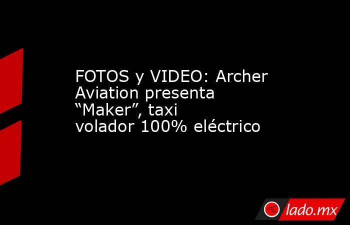 """FOTOS y VIDEO: Archer Aviation presenta """"Maker"""", taxi volador 100% eléctrico. Noticias en tiempo real"""