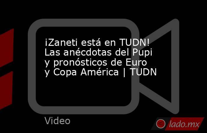 ¡Zaneti está en TUDN! Las anécdotas del Pupi y pronósticos de Euro y Copa América   TUDN. Noticias en tiempo real