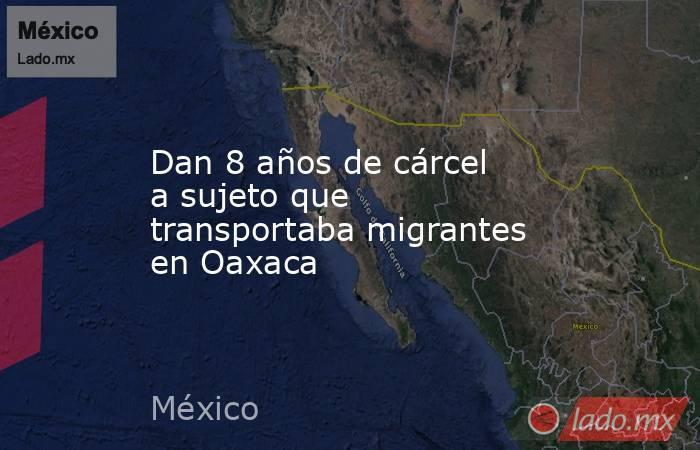 Dan 8 años de cárcel a sujeto que transportaba migrantes en Oaxaca. Noticias en tiempo real