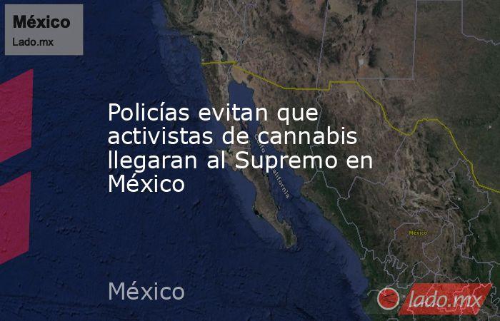 Policías evitan que activistas de cannabis llegaran al Supremo en México. Noticias en tiempo real
