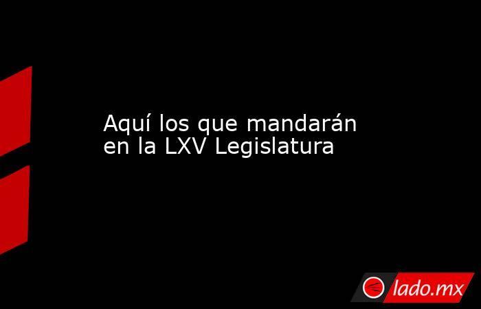 Aquí los que mandarán en la LXV Legislatura. Noticias en tiempo real