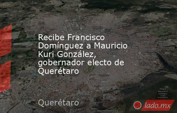 Recibe Francisco Domínguez a Mauricio Kuri González, gobernador electo de Querétaro. Noticias en tiempo real