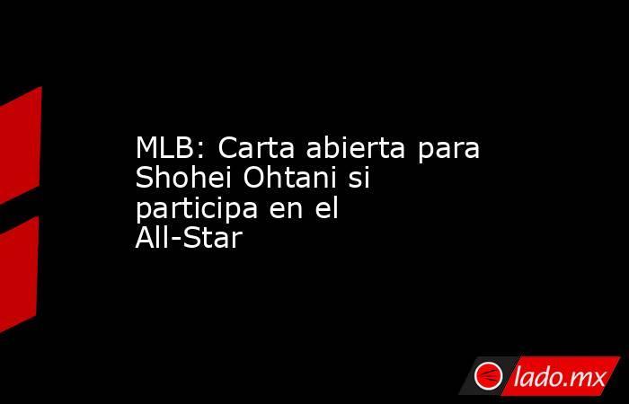 MLB: Carta abierta para Shohei Ohtani si participa en el All-Star. Noticias en tiempo real