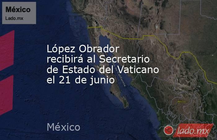 López Obrador recibirá al Secretario de Estado del Vaticano el 21 de junio. Noticias en tiempo real