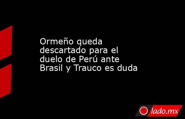Ormeño queda descartado para el duelo de Perú ante Brasil y Trauco es duda. Noticias en tiempo real