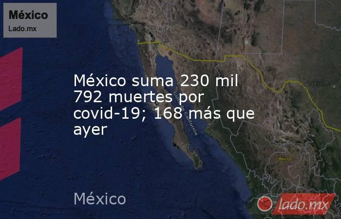 México suma 230 mil 792 muertes por covid-19; 168 más que ayer. Noticias en tiempo real