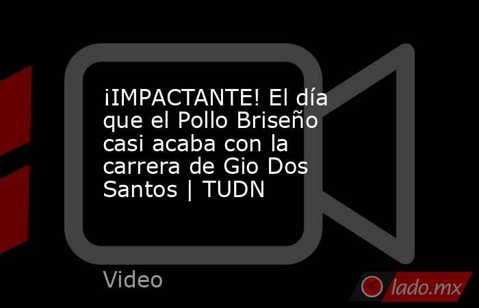 ¡IMPACTANTE! El día que el Pollo Briseño casi acaba con la carrera de Gio Dos Santos | TUDN. Noticias en tiempo real