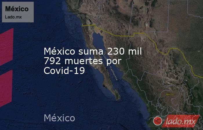México suma 230 mil 792 muertes por Covid-19. Noticias en tiempo real