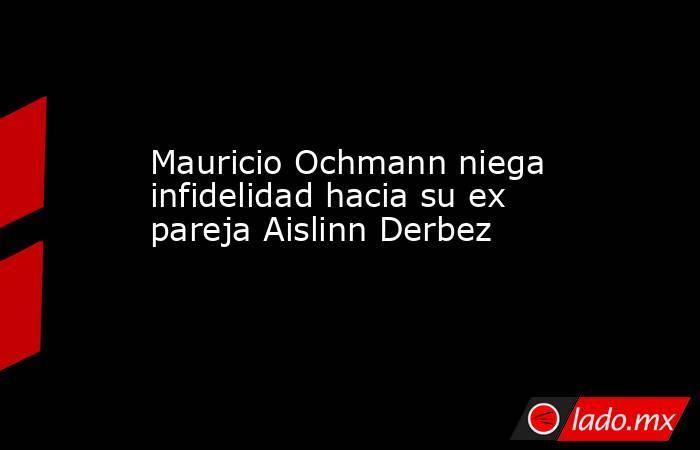 Mauricio Ochmann niega infidelidad hacia su ex pareja Aislinn Derbez. Noticias en tiempo real