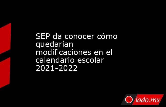 SEP da conocer cómo quedarían modificaciones en el calendario escolar 2021-2022. Noticias en tiempo real