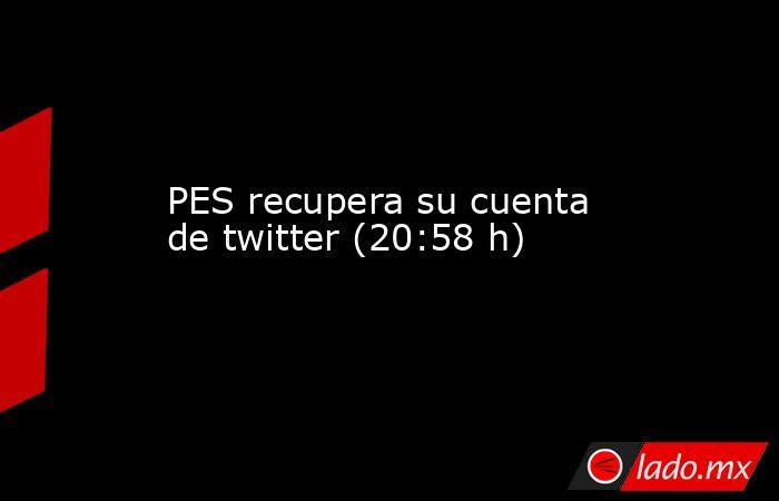 PES recupera su cuenta de twitter (20:58 h). Noticias en tiempo real