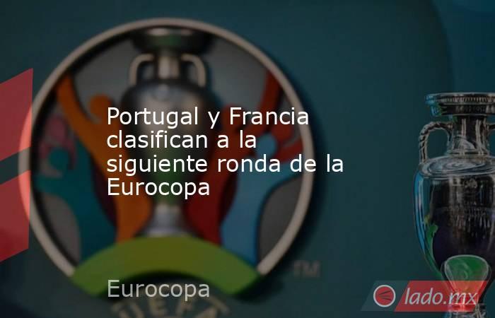 Portugal y Francia clasifican a la siguiente ronda de la Eurocopa. Noticias en tiempo real