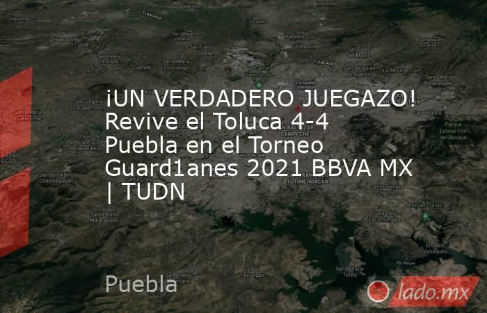 ¡UN VERDADERO JUEGAZO! Revive el Toluca 4-4 Puebla en el Torneo Guard1anes 2021 BBVA MX   TUDN. Noticias en tiempo real