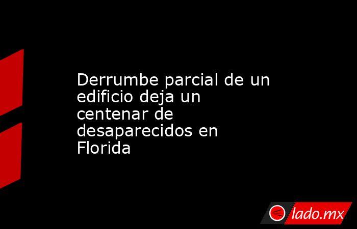 Derrumbe parcial de un edificio deja un centenar de desaparecidos en Florida. Noticias en tiempo real