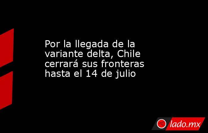 Por la llegada de la variante delta, Chile cerrará sus fronteras hasta el 14 de julio. Noticias en tiempo real